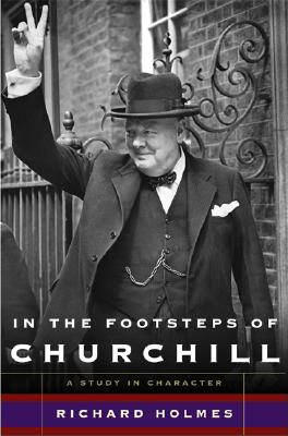 In the Footsteps of Churchill: A Study in Character - Holmes, Richard