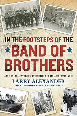 In the Footsteps of the Band of Brothers: A Return to Easy Company's Battlefields with Sergeant Forrest Guth - Alexander, Larry