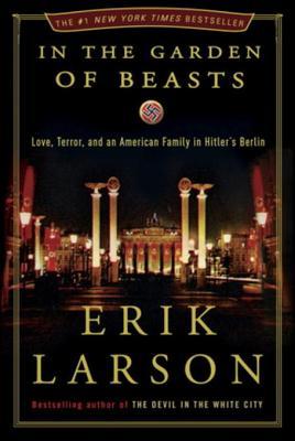 In the Garden of Beasts: Love, Terror, and an American Family in Hitler's Berlin - Larson, Erik
