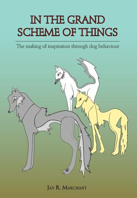 In the Grand Scheme of Things - The Making of Inspiration Through Dog Behaviour - Marchant, Jay R