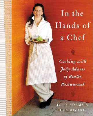In the Hands of a Chef: Cooking with Jody Adams of Rialto Restaurant - Adams, Jody, and Rivard, Ken