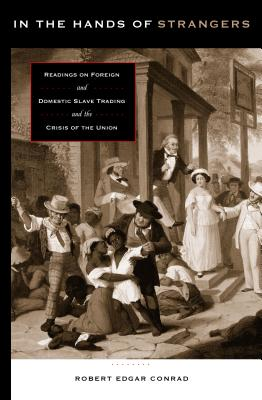 In the Hands of Strangers: Readings on Foreign and Domestic Slave Trading and the Crisis of the Union - Conrad, Robert Edgar