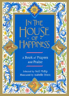 In the House of Happiness: A Book of Prayers and Praise - Philip, Neil (Selected by), and Brent, Isabelle (Illustrator)