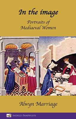 In the Image: Portraits of Mediaeval Women - Marriage, Alwyn