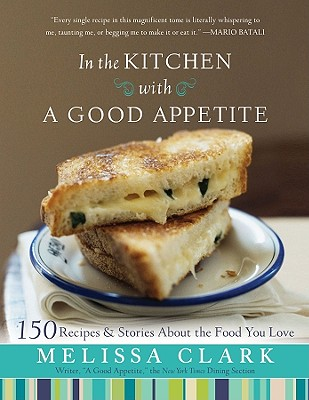 In the Kitchen with a Good Appetite: 150 Recipes and Stories about the Food You Love - Clark, Melissa