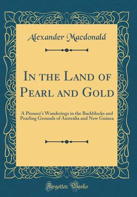In the Land of Pearl and Gold: A Pioneer's Wanderings in the Backblocks and Pearling Grounds of Australia and New Guinea (Classic Reprint) - MacDonald, Alexander