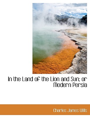 In the Land of the Lion and Sun; Or Modern Persia - Wills, Charles James
