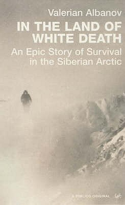 In the Land of White Death: An Epic Story of Survival in the Siberian Arctic - Albanov, Valerian