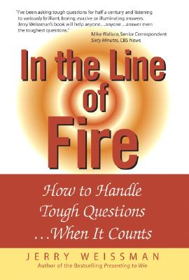 In the Line of Fire: How to Handle Tough Questions When It Counts - Weissman, Jerry S