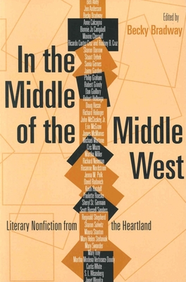 In the Middle of the Middle West: Literary Nonfiction from the Heartland - Bradway, Becky (Editor)