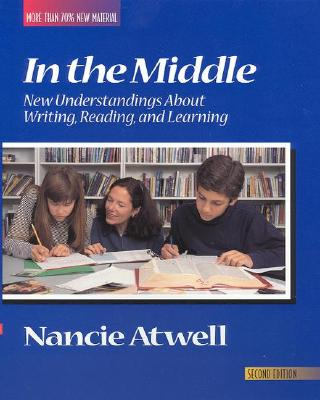 In the Middle, Second Edition: New Understandings about Writing, Reading, and Learning - Atwell, Nancy, and Atwell, Nancie (Editor), and Newkirk, Thomas (Editor)