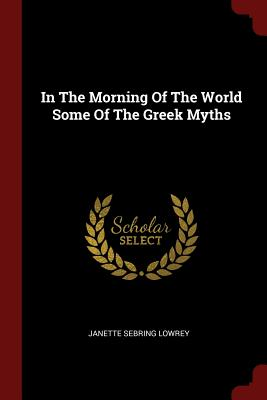 In the Morning of the World Some of the Greek Myths - Lowrey, Janette Sebring