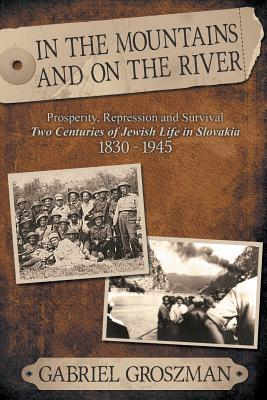 In the Mountains and on the River: Repression and Survival, Two Centuries of Jewish Life in Slovakia 1830-1945 - Groszman, Gabriel