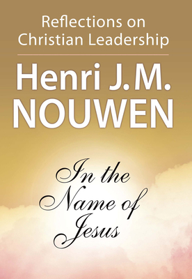 In the Name of Jesus: Reflections on Christian Leadership - Nouwen, Henri J M