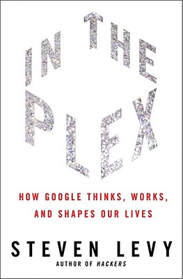 In the Plex: How Google Thinks, Works, and Shapes Our Lives - Levy, Steven, Mr., MBA, Jd