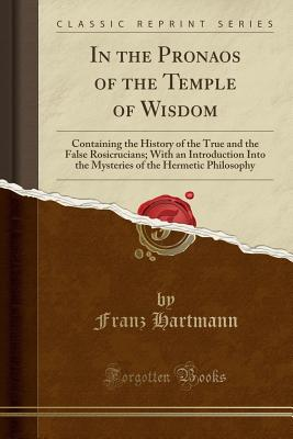 In the Pronaos of the Temple of Wisdom: Containing the History of the True and the False Rosicrucians; With an Introduction Into the Mysteries of the Hermetic Philosophy (Classic Reprint) - Hartmann, Franz