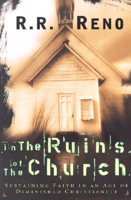 In the Ruins of the Church: Sustaining Faith in an Age of Diminished Christianity - Reno, Russell R, and Reno, R R, Professor