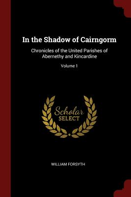 In the Shadow of Cairngorm: Chronicles of the United Parishes of Abernethy and Kincardine; Volume 1 - Forsyth, William