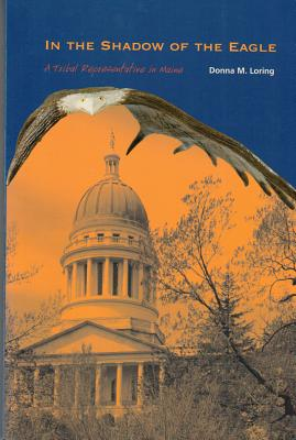 In the Shadow of the Eagle: A Tribal Representative in Maine - Loring, Donna M
