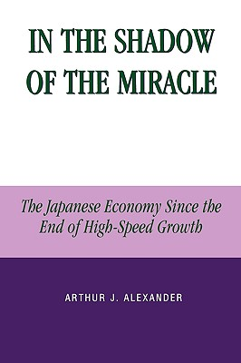 In the Shadow of the Miracle: The Japanese Economy Since the End of High-Speed Growth - Alexander, Arthur J