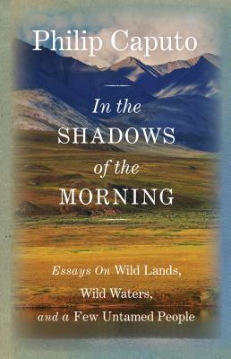 In the Shadows of the Morning: Essays on Wild Lands, Wild Waters, and a Few Untamed People - Caputo, Philip