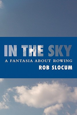 In the Sky: A Fantasia about Rowing - Slocum, Rob