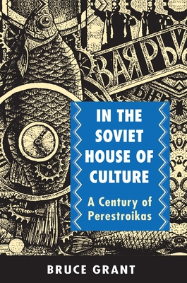 In the Soviet House of Culture: A Century of Perestroikas - Grant, Bruce