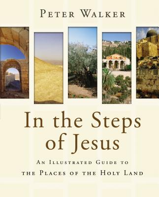 In the Steps of Jesus: An Illustrated Guide to the Places of the Holy Land - Walker, Peter