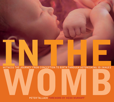 In the Womb: Witness the Journey from Conception to Birth Through Astonishing 3D Images - Tallack, Peter, and Murkoff, Heidi (Foreword by)