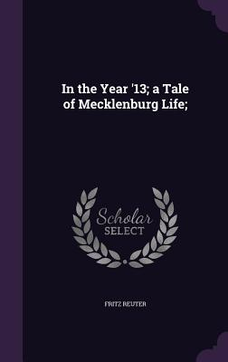 In the Year '13; A Tale of Mecklenburg Life; - Reuter, Fritz