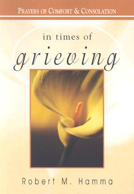 In Times of Grieving: Prayers of Comfort & Consolation - Hamma, Robert M