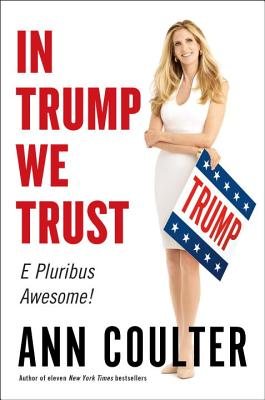In Trump We Trust: E Pluribus Awesome! - Coulter, Ann