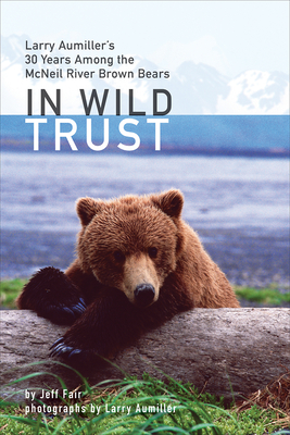 In Wild Trust: Larry Aumiller's Thirty Years Among the McNeil River Brown Bears - Fair, Jeff, and Aumiller, Larry (Photographer)