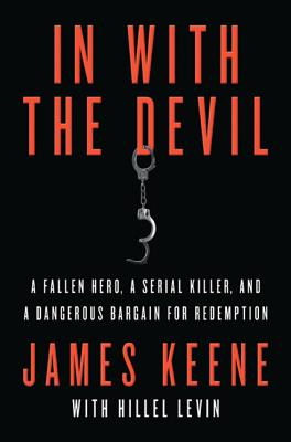 In with the Devil: A Fallen Hero, a Serial Killer, and a Dangerous Bargain for Redemption - Keene, James, and Levin, Hillel