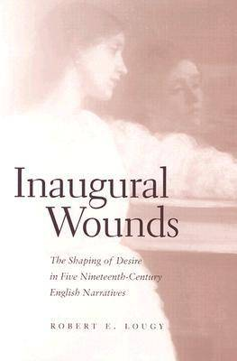 Inaugural Wounds: The Shaping of Desire in Five Nineteenth-Century English Narratives - Lougy, Robert E