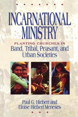 Incarnational Ministry: Planting Churches in Band, Tribal, Peasant, and Urban Societies - Meneses, Eloise Hiebert, and Hiebert, Paul