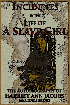 Incidents in the Life of a Slave Girl: The Autobiography of Harriet Ann Jacobs, AKA Linda Brent - Brent, Linda, and Child, L Maria (Editor), and Jacobs, Harriet Ann