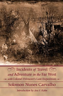 Incidents of Travel and Adventure in the Far West: With Colonel Fremont's Last Expedition Across the Rocky Mountains: Including Three Months' Residence in Utah, and a Perilous Trip Across the Great American Desert to the Pacific - Carvalho, Solomon Nunes, and Kahn, Ava F (Introduction by)