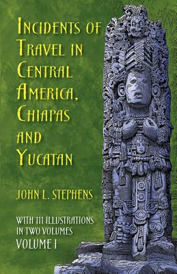Incidents of Travel in Central America, Chiapas, and Yucatan, Volume I - Stephens, John L