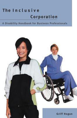 Inclusive Corporation: Disibility Handbook for Business Professionals - Hogan, Griff
