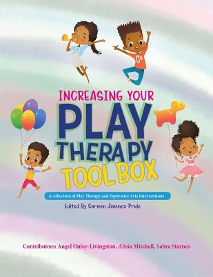 Increasing Your Play Therapy Tool Box: A Collection of Play Therapy and Expressive Arts Interventions - Onley-Livingston, Angel (Contributions by), and Mitchell, Alisia (Contributions by), and Starnes, Sabra (Contributions by)
