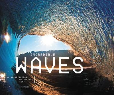 Incredible Waves: An Appreciation of Perfect Surf - Power, Chris (Editor)