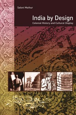 India by Design: Colonial History and Cultural Display - Mathur, Saloni