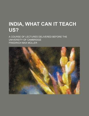 India, What Can It Teach Us?: A Course of Lectures Delivered Before the University of Cambridge (Classic Reprint) - Muller, Friedrich Max