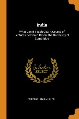India: What Can It Teach Us?: A Course of Lectures Delivered Before the University of Cambridge - Muller, Friedrich Max