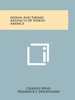 Indian and Eskimo Artifacts of North America - Miles, Charles, and Dockstader, Frederick J (Foreword by)