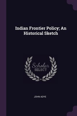 Indian Frontier Policy; An Historical Sketch - Adye, John