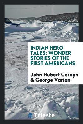Indian Hero Tales: Wonder Stories of the First Americans - Cornyn, John Hubert, and Varian, George