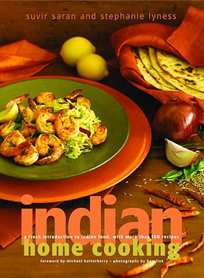 Indian Home Cooking: A Fresh Introduction to Indian Food, with More Than 150 Recipes - Saran, Suvir, and Lyness, Stephanie