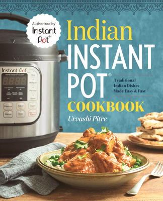 Indian Instant Pot(r) Cookbook: Traditional Indian Dishes Made Easy and Fast - Pitre, Urvashi